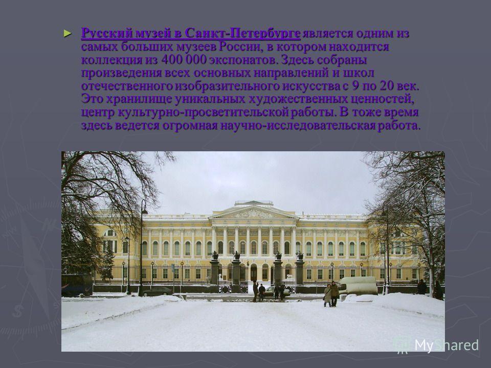 Русский музей в Санкт-Петербурге является одним из самых больших музеев России, в котором находится коллекция из 400 000 экспонатов. Здесь собраны произведения всех основных направлений и школ отечественного изобразительного искусства с 9 по 20 век.