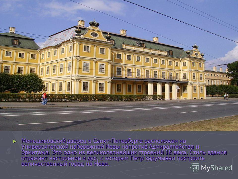 Меньшиковский дворец в Санкт-Петербурге расположен на Университетской набережной Невы напротив Адмиралтейства и Эрмитажа. Это одно из великолепнейших строений 18 века. Стиль здания отражает настроение и дух, с которым Петр задумывал построить величес