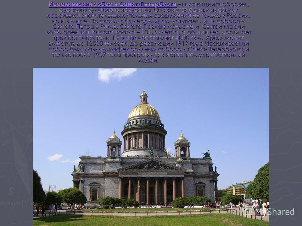 Исаакиевский собор в Санкт-Петербурге – выдающийся образец русского культового искусства. Он является одним из самых красивых и значительных купольных сооружений не только в России, но и в мире. По своим размерам храм уступает лишь соборам Святого Пе
