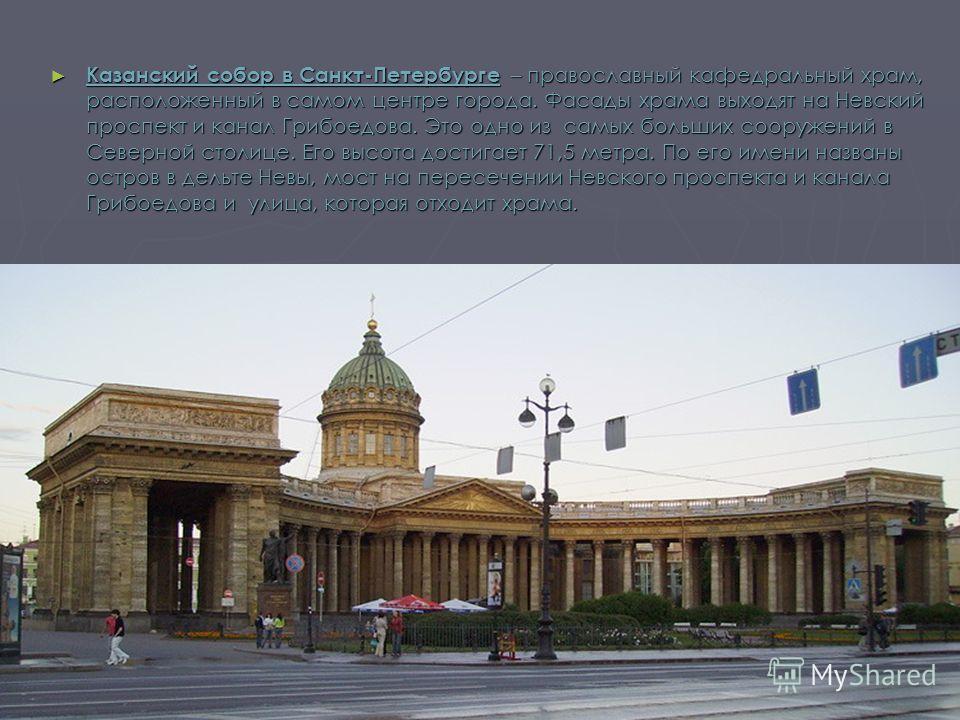 Казанский собор в Санкт-Петербурге – православный кафедральный храм, расположенный в самом центре города. Фасады храма выходят на Невский проспект и канал Грибоедова. Это одно из самых больших сооружений в Северной столице. Его высота достигает 71,5