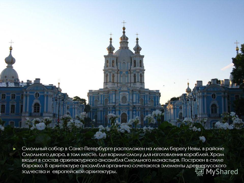 Смольный собор в Санкт-Петербурге расположен на левом берегу Невы, в районе Смольного двора, в том месте, где варили смолу для изготовления кораблей. Храм входит в состав архитектурного ансамбля Смольного монастыря. Построен в стиле барокко. В архите