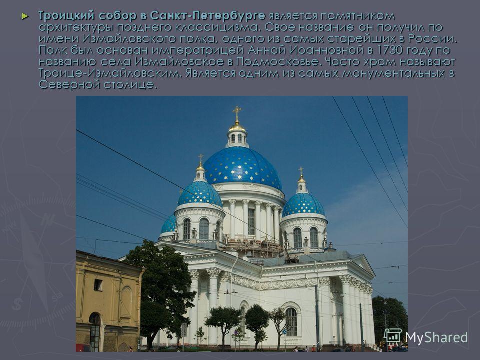 Троицкий собор в Санкт-Петербурге является памятником архитектуры позднего классицизма. Свое название он получил по имени Измайловского полка, одного из самых старейших в России. Полк был основан императрицей Анной Иоанновной в 1730 году по названию