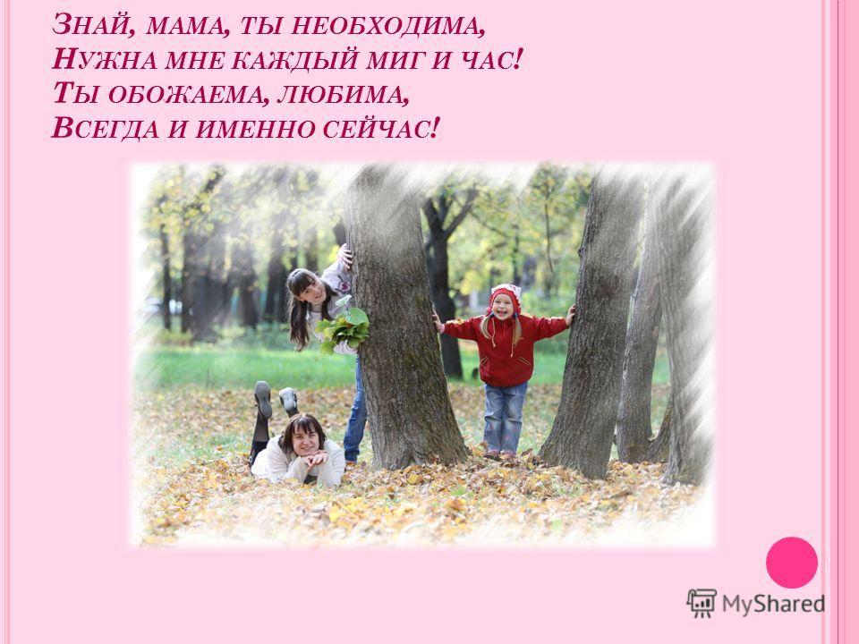 З НАЙ, МАМА, ТЫ НЕОБХОДИМА, Н УЖНА МНЕ КАЖДЫЙ МИГ И ЧАС ! Т Ы ОБОЖАЕМА, ЛЮБИМА, В СЕГДА И ИМЕННО СЕЙЧАС !