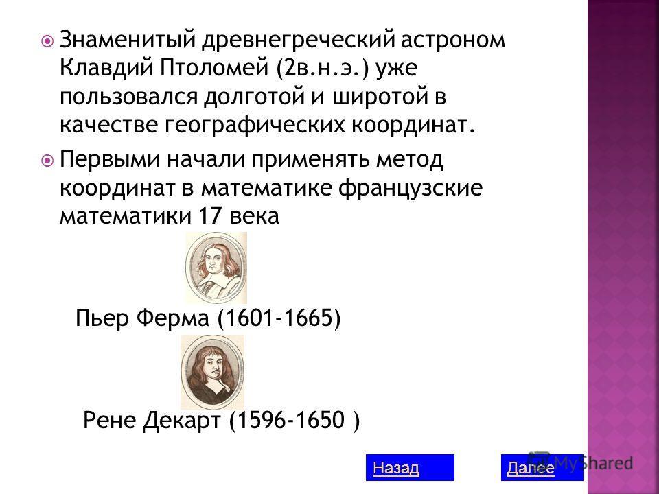 Знаменитый древнегреческий астроном Клавдий Птоломей (2в.н.э.) уже пользовался долготой и широтой в качестве географических координат. Первыми начали применять метод координат в математике французские математики 17 века Пьер Ферма (1601-1665) Рене Де