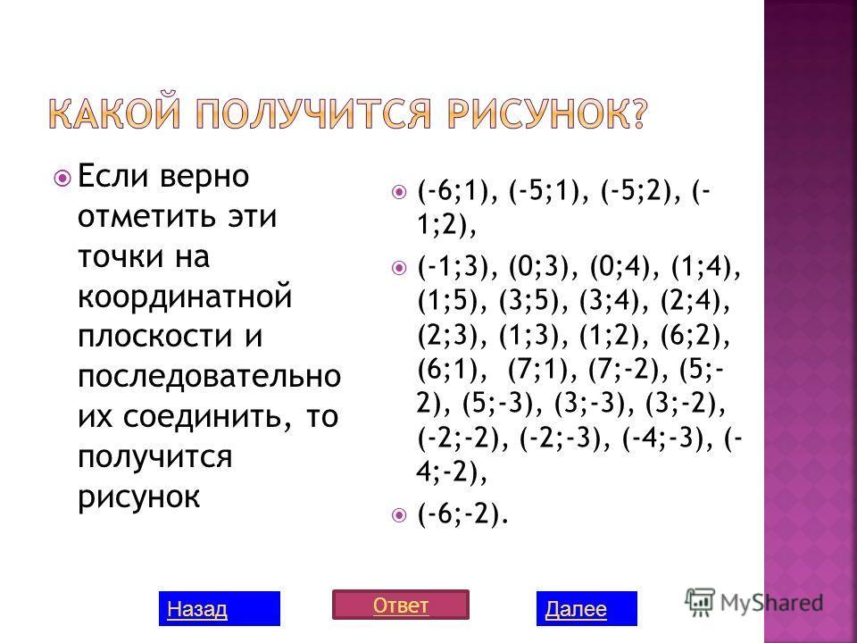 Если верно отметить эти точки на координатной плоскости и последовательно их соединить, то получится рисунок (-6;1), (-5;1), (-5;2), (- 1;2), (-1;3), (0;3), (0;4), (1;4), (1;5), (3;5), (3;4), (2;4), (2;3), (1;3), (1;2), (6;2), (6;1), (7;1), (7;-2), (