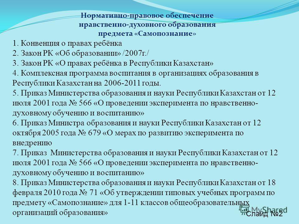 Нормативно-правовое обеспечение нравственно-духовного образования предмета «Самопознание» 1. Конвенция о правах ребёнка 2. Закон РК «Об образовании» /2007г./ 3. Закон РК «О правах ребёнка в Республики Казахстан» 4. Комплексная программа воспитания в