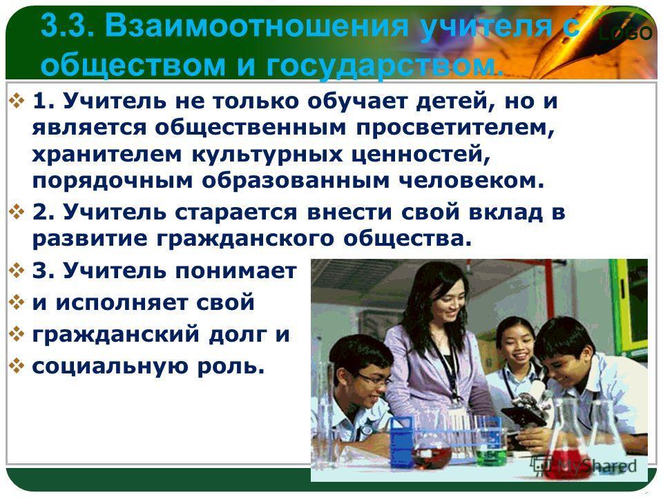 LOGO 3.3. Взаимоотношения учителя с обществом и государством. 1. Учитель не только обучает детей, но и является общественным просветителем, хранителем культурных ценностей, порядочным образованным человеком. 2. Учитель старается внести свой вклад в р