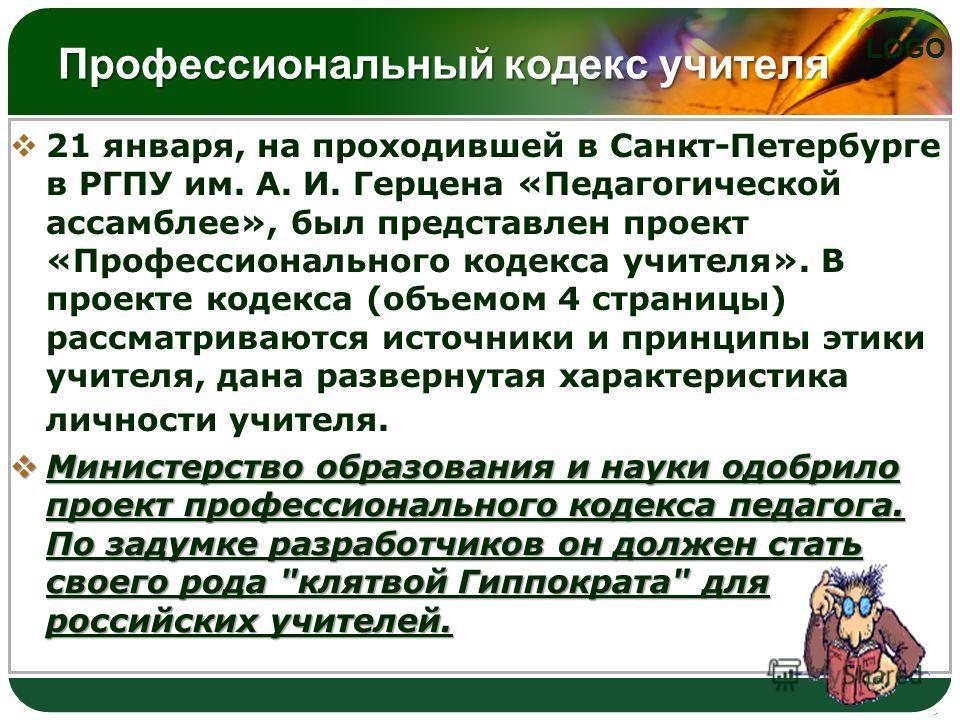 LOGO Профессиональный кодекс учителя 21 января, на проходившей в Санкт-Петербурге в РГПУ им. А. И. Герцена «Педагогической ассамблее», был представлен проект «Профессионального кодекса учителя». В проекте кодекса (объемом 4 страницы) рассматриваются