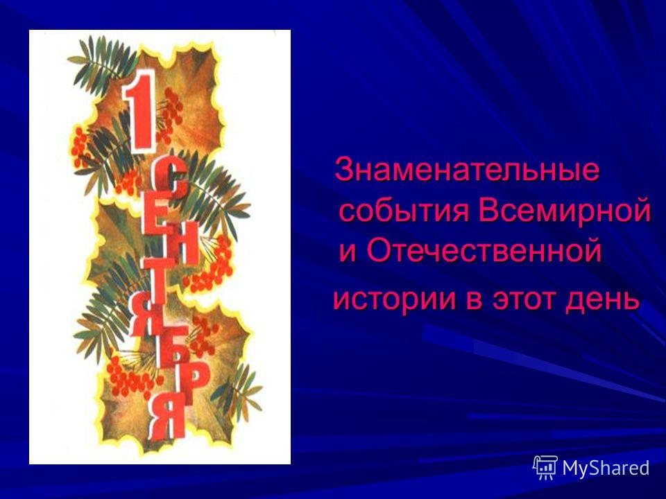 Знаменательные события Всемирной и Отечественной Знаменательные события Всемирной и Отечественной истории в этот день истории в этот день