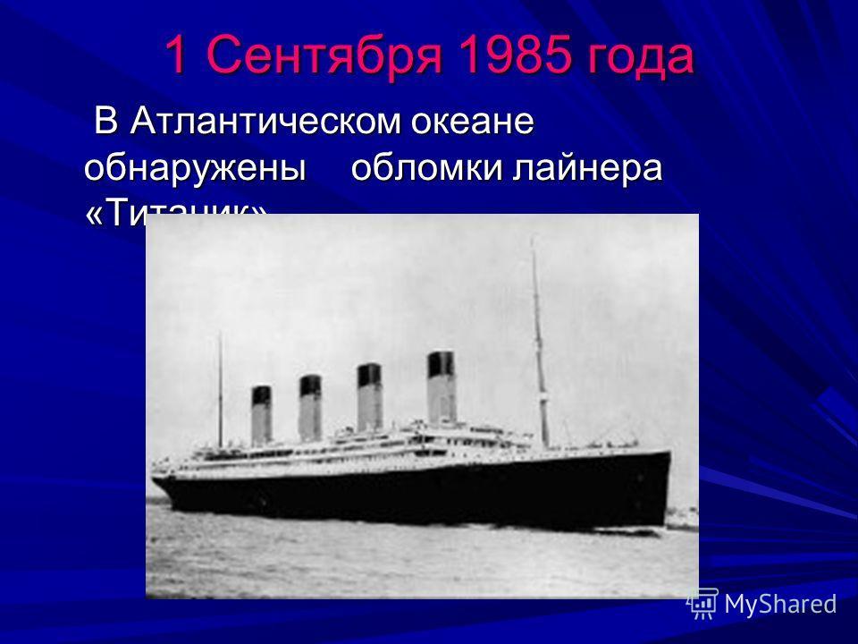 1 Сентября 1985 года В Атлантическом океане обнаружены обломки лайнера «Титаник» В Атлантическом океане обнаружены обломки лайнера «Титаник»
