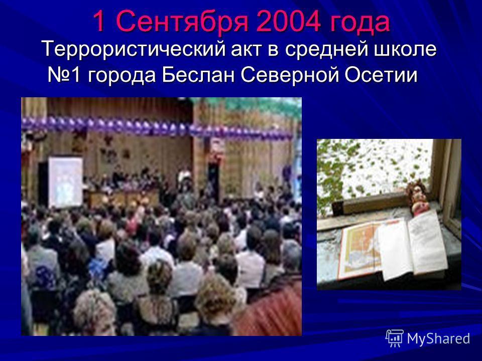 1 Сентября 2004 года Террористический акт в средней школе 1 города Беслан Северной Осетии Террористический акт в средней школе 1 города Беслан Северной Осетии