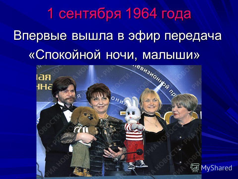 1 сентября 1964 года Впервые вышла в эфир передача Впервые вышла в эфир передача «Спокойной ночи, малыши» «Спокойной ночи, малыши»