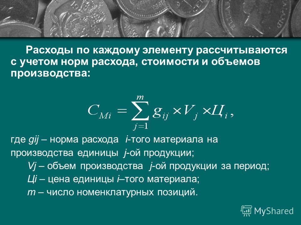 где gij – норма расхода i-того материала на производства единицы j-ой продукции; Vj – объем производства j-ой продукции за период; Цi – цена единицы i–того материала; m – число номенклатурных позиций. Расходы по каждому элементу рассчитываются с учет