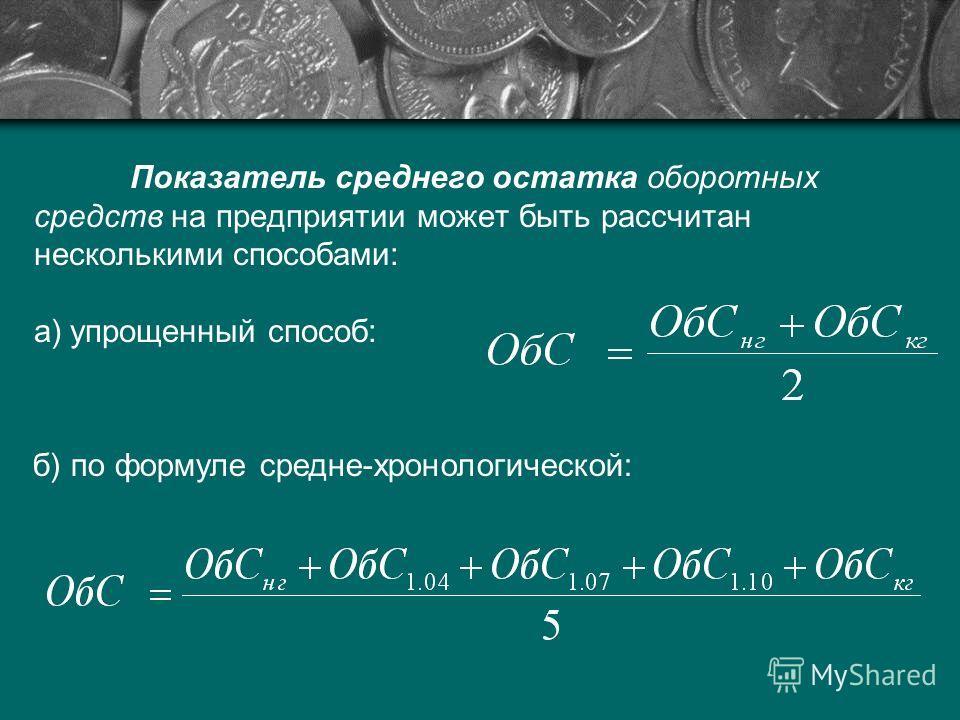 Показатель среднего остатка оборотных средств на предприятии может быть рассчитан несколькими способами: а)упрощенный способ: б) по формуле средне-хронологической: