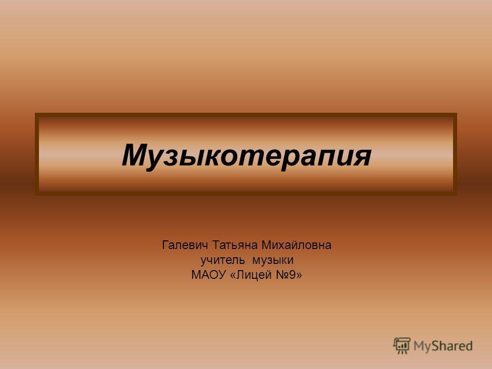 Музыкотерапия Галевич Татьяна Михайловна учитель музыки МАОУ «Лицей 9»