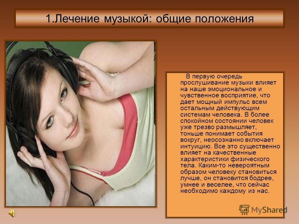1.Лечение музыкой: общие положения В первую очередь прослушивание музыки влияет на наше эмоциональное и чувственное восприятие, что дает мощный импульс всем остальным действующим системам человека. В более спокойном состоянии человек уже трезво размы