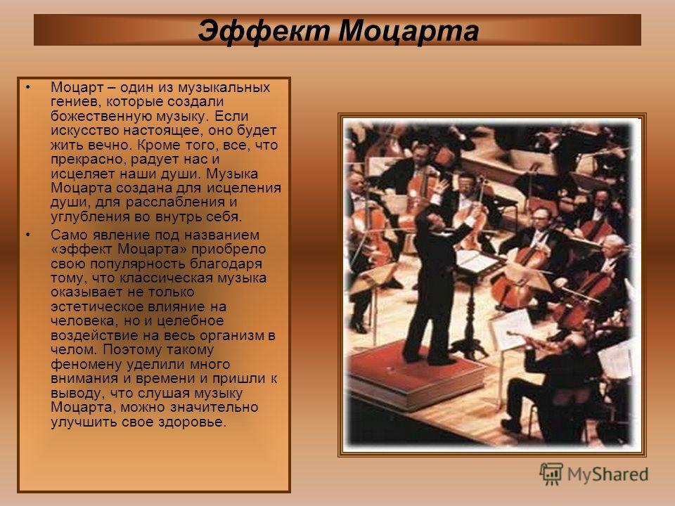 Эффект Моцарта Моцарт – один из музыкальных гениев, которые создали божественную музыку. Если искусство настоящее, оно будет жить вечно. Кроме того, все, что прекрасно, радует нас и исцеляет наши души. Музыка Моцарта создана для исцеления души, для р