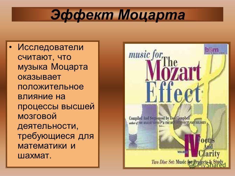 Исследователи считают, что музыка Моцарта оказывает положительное влияние на процессы высшей мозговой деятельности, требующиеся для математики и шахмат. Эффект Моцарта