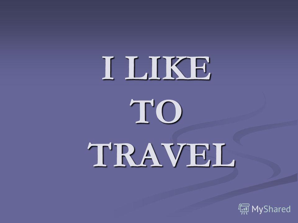 I LIKE TO TRAVEL