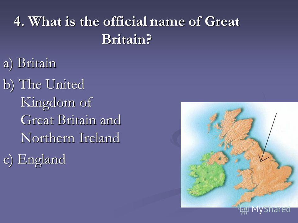4. What is the official name of Great Britain? a) Britain b) The United Kingdom of Great Britain and Northern Ireland c) England