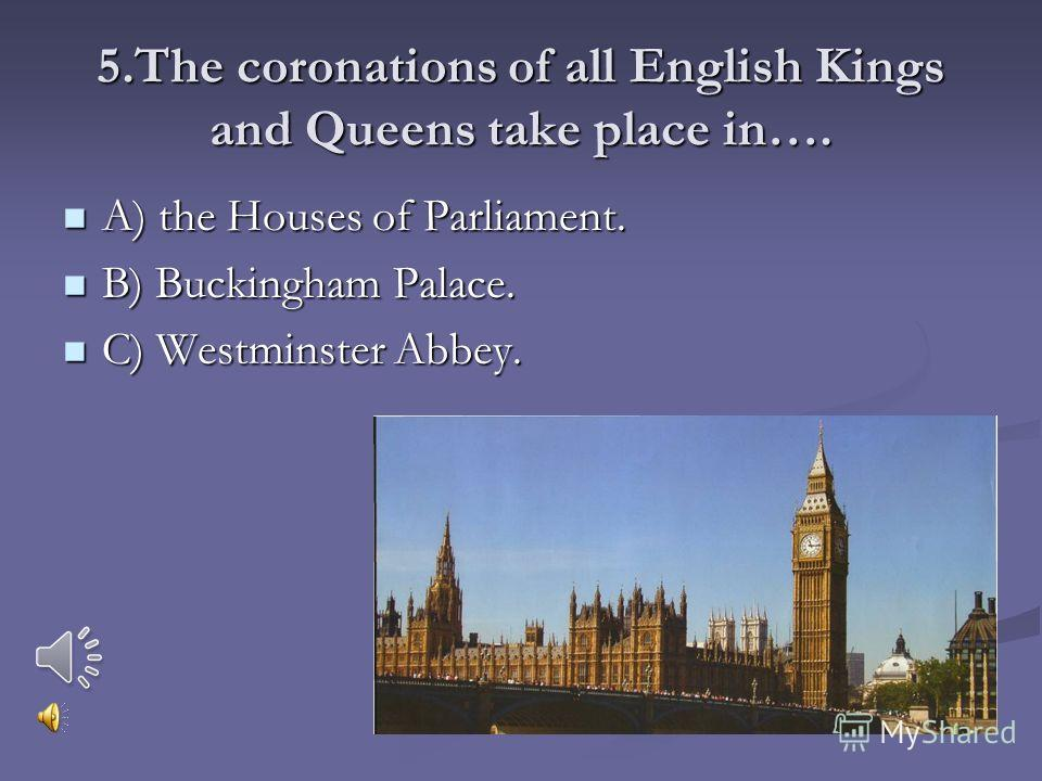 5.The coronations of all English Kings and Queens take place in…. A) the Houses of Parliament. A) the Houses of Parliament. B) Buckingham Palace. B) Buckingham Palace. C) Westminster Abbey. C) Westminster Abbey.