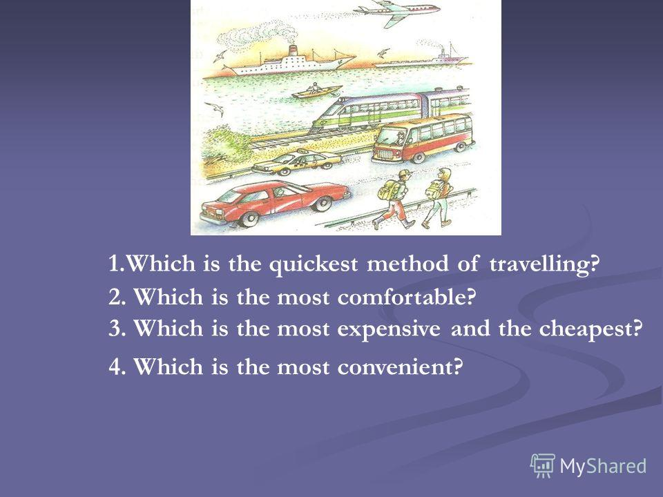 1.Which is the quickest method of travelling? 2. Which is the most comfortable? 3. Which is the most expensive and the cheapest? 4. Which is the most convenient?