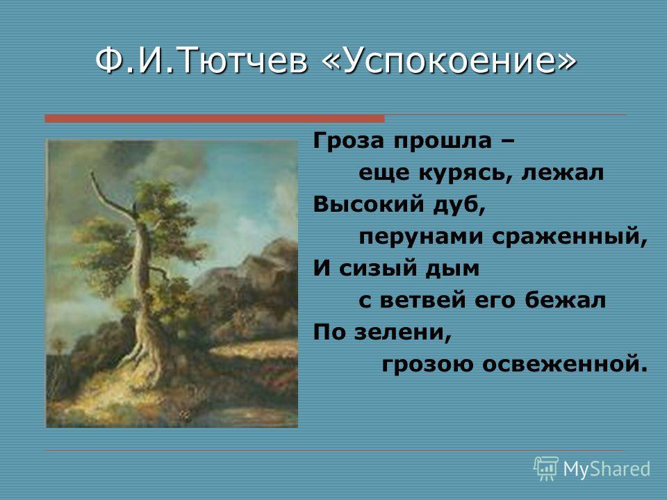 Ф.И.Тютчев «Успокоение» Гроза прошла – еще курясь, лежал Высокий дуб, перунами сраженный, И сизый дым с ветвей его бежал По зелени, грозою освеженной.