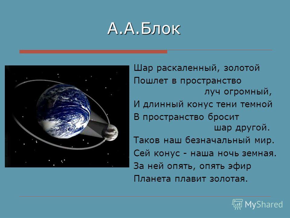 А.А.Блок Шар раскаленный, золотой Пошлет в пространство луч огромный, И длинный конус тени темной В пространство бросит шар другой. Таков наш безначальный мир. Сей конус - наша ночь земная. За ней опять, опять эфир Планета плавит золотая.
