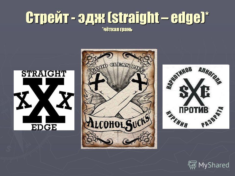 Стрейт - эдж (straight – edge)* *чёткая грань