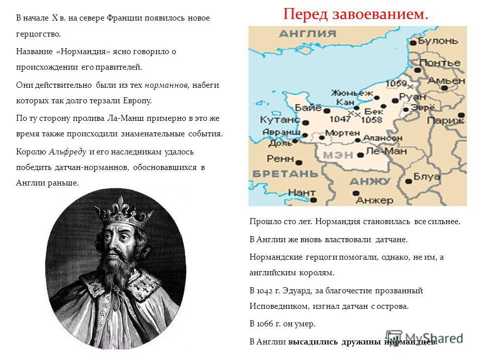Перед завоеванием. В начале X в. на севере Франции появилось новое герцогство. Название «Нормандия» ясно говорило о происхождении его правителей. Они действительно были из тех норманнов, набеги которых так долго терзали Европу. По ту сторону пролива