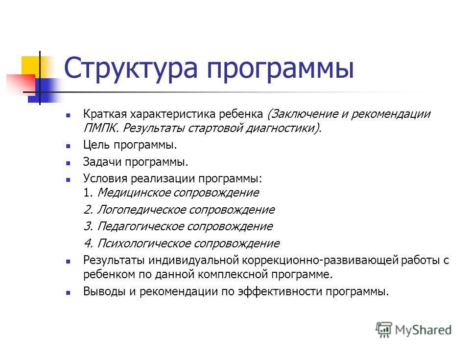 Структура программы Краткая характеристика ребенка (Заключение и рекомендации ПМПК. Результаты стартовой диагностики). Цель программы. Задачи программы. Условия реализации программы: 1. Медицинское сопровождение 2. Логопедическое сопровождение 3. Пед