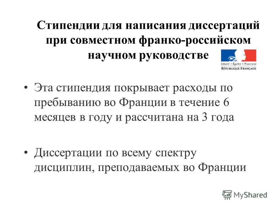 Стипендии для написания диссертаций при совместном франко-российском научном руководстве Эта стипендия покрывает расходы по пребыванию во Франции в течение 6 месяцев в году и рассчитана на 3 года Диссертации по всему спектру дисциплин, преподаваемых