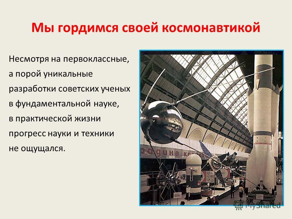 Мы гордимся своей космонавтикой Несмотря на первоклассные, а порой уникальные разработки советских ученых в фундаментальной науке, в практической жизни прогресс науки и техники не ощущался.