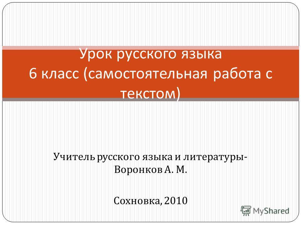Учитель русского языка и литературы - Воронков А. М. Сохновка, 2010 Урок русского языка 6 класс ( самостоятельная работа с текстом )