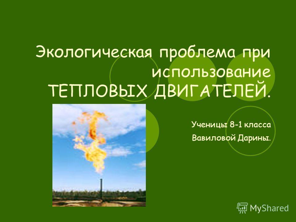 Экологическая проблема при использование ТЕПЛОВЫХ ДВИГАТЕЛЕЙ. Ученицы 8-1 класса Вавиловой Дарины.