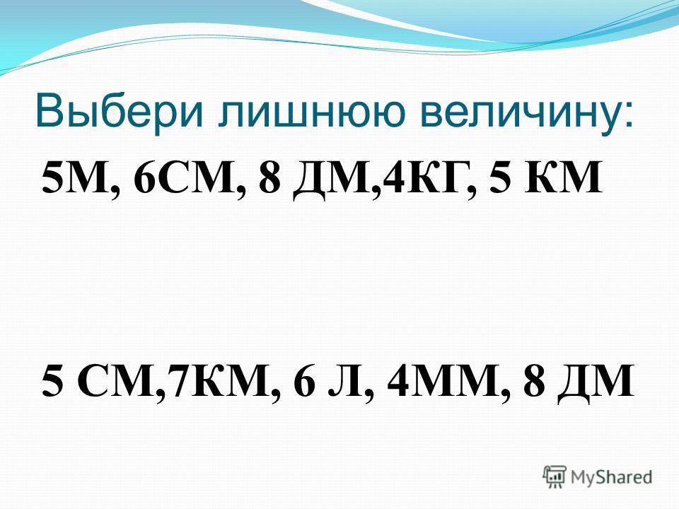 Выбери лишнюю величину: 5М, 6СМ, 8 ДМ,4КГ, 5 КМ 5 СМ,7КМ, 6 Л, 4ММ, 8 ДМ