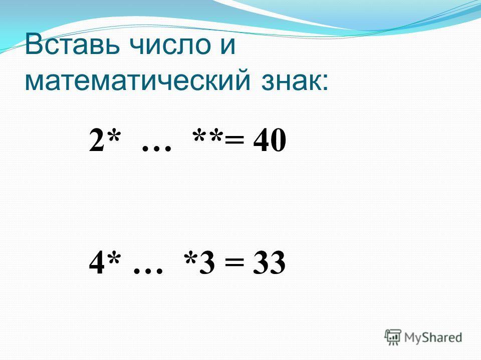 Вставь число и математический знак: 2* … **= 40 4* … *3 = 33