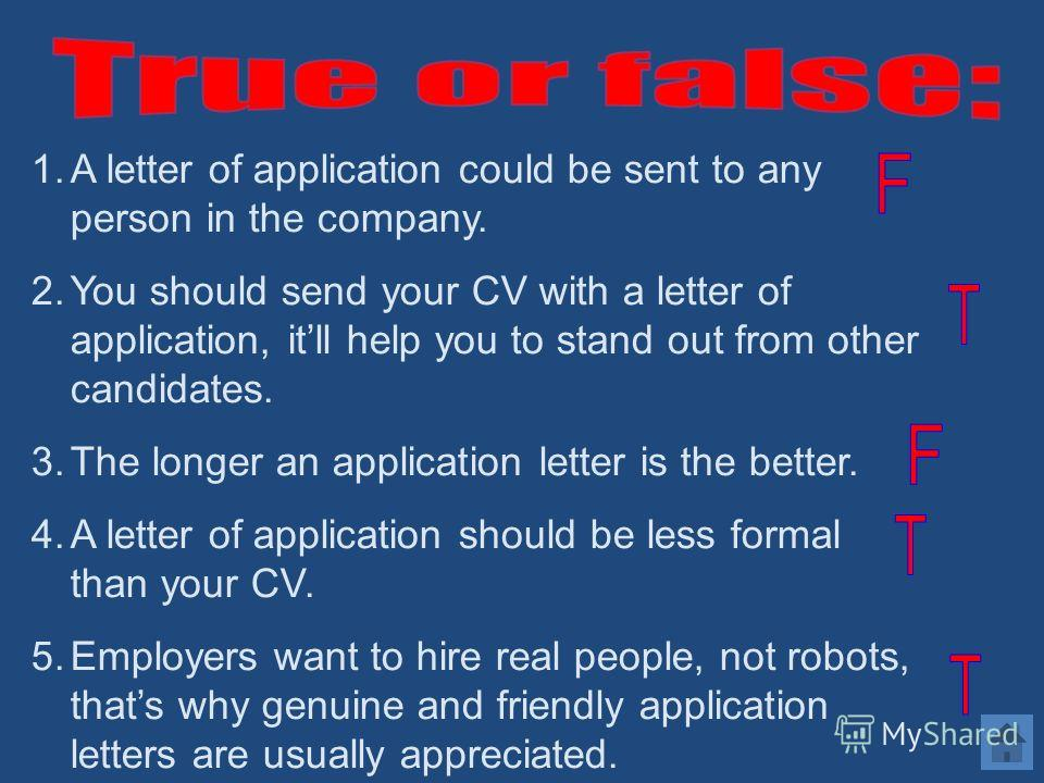 1.A letter of application could be sent to any person in the company. 2.You should send your CV with a letter of application, itll help you to stand out from other candidates. 3.The longer an application letter is the better. 4.A letter of applicatio