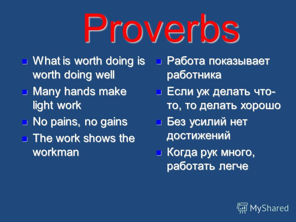 Proverbs What is worth doing is worth doing well What is worth doing is worth doing well Many hands make light work Many hands make light work No pains, no gains No pains, no gains The work shows the workman The work shows the workman Работа показыва