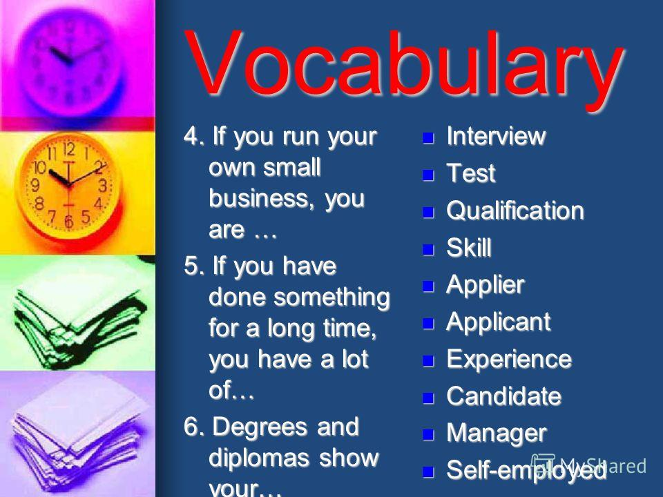 Vocabulary 4. If you run your own small business, you are … 5. If you have done something for a long time, you have a lot of… 6. Degrees and diplomas show your… Interview Interview Test Test Qualification Qualification Skill Skill Applier Applier App