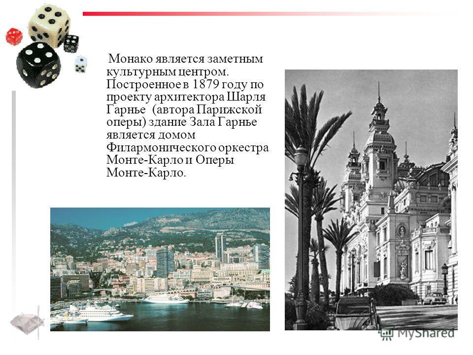 Монако является заметным культурным центром. Построенное в 1879 году по проекту архитектора Шарля Гарнье (автора Парижской оперы) здание Зала Гарнье является домом Филармонического оркестра Монте-Карло и Оперы Монте-Карло.