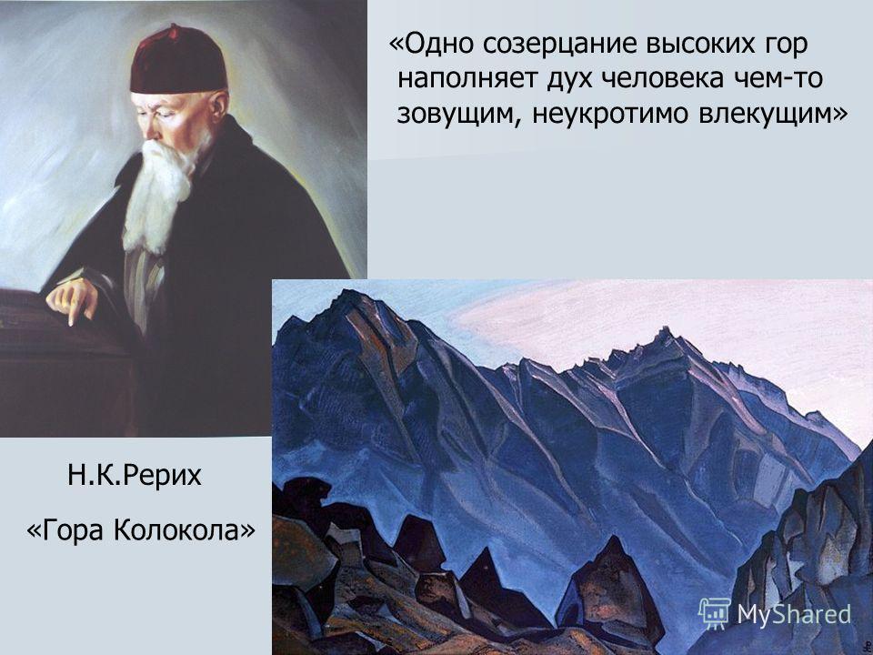 Н.К.Рерих «Гора Колокола» «Одно созерцание высоких гор наполняет дух человека чем-то зовущим, неукротимо влекущим»