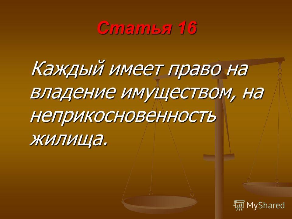 Статья 16 Каждый имеет право на владение имуществом, на неприкосновенность жилища.