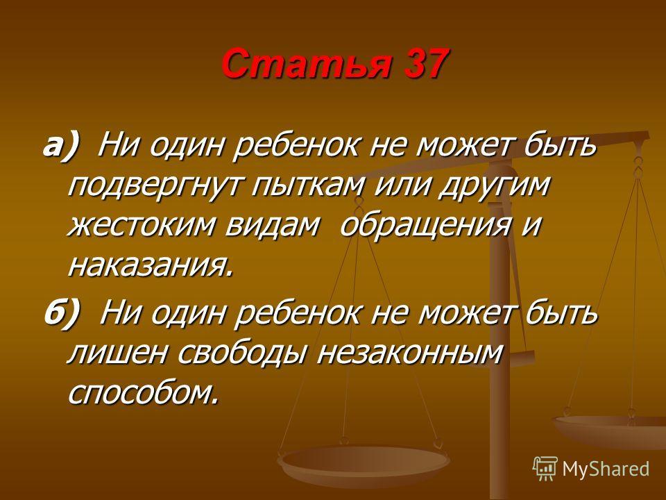 Статья 37 а) Н Н Н Ни один ребенок не может быть подвергнут пыткам или другим жестоким видам обращения и наказания. б) Ни один ребенок не может быть лишен свободы незаконным способом.