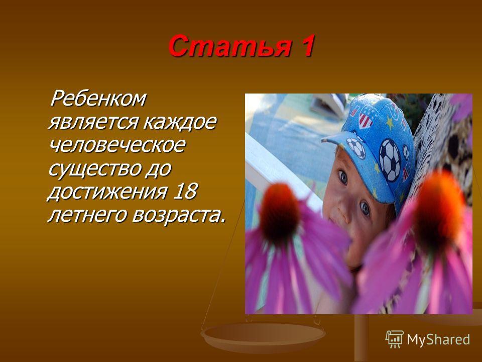 Статья 1 Ребенком является каждое человеческое существо до достижения 18 летнего возраста.