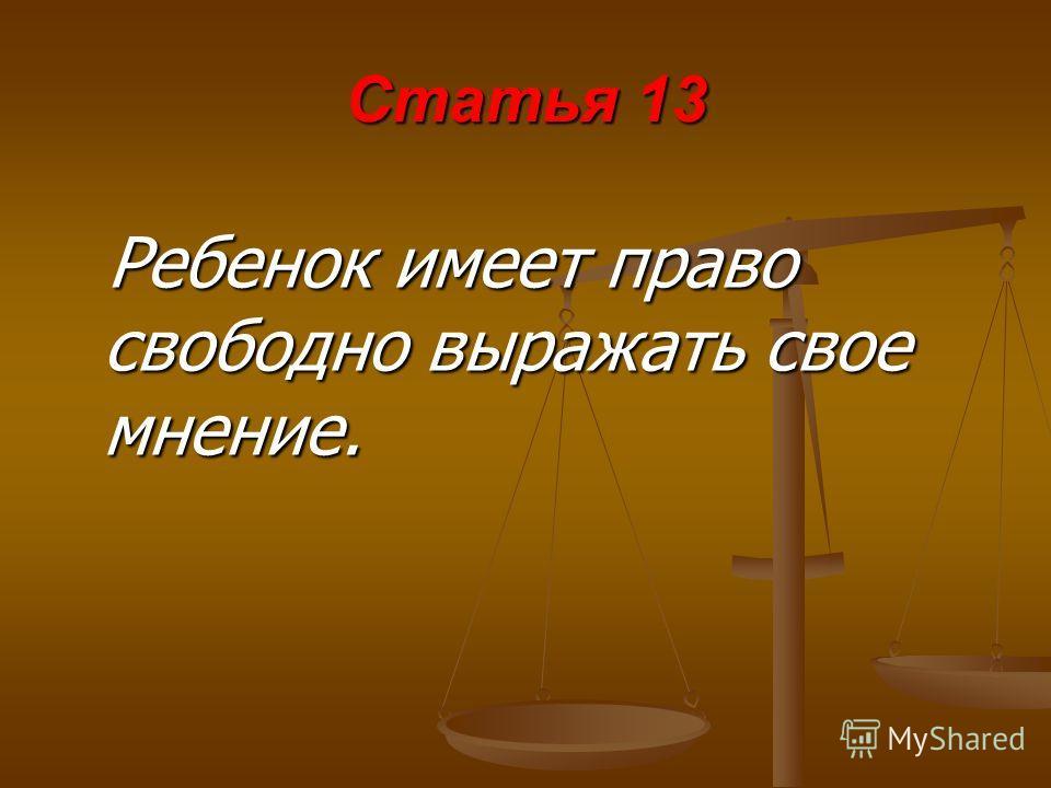 Статья 13 Ребенок имеет право свободно выражать свое мнение.