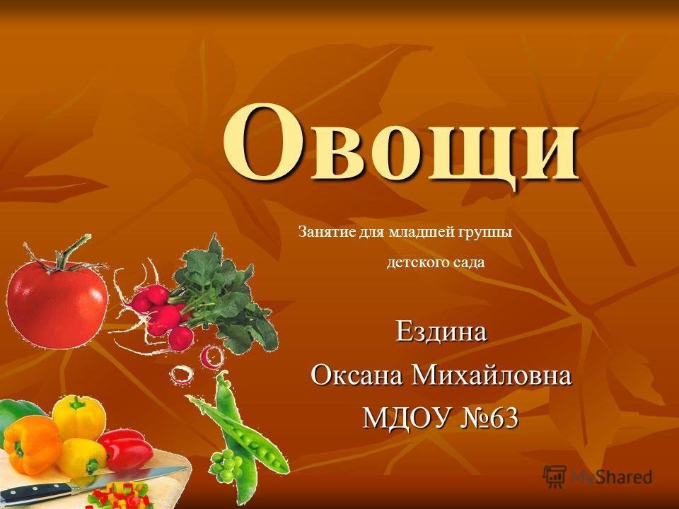 Овощи Ездина Оксана Михайловна МДОУ 63 Занятие для младшей группы детского сада