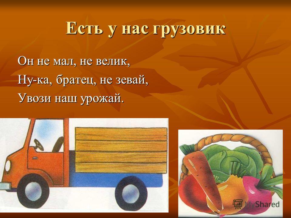 Есть у нас грузовик Он не мал, не велик, Ну-ка, братец, не зевай, Увози наш урожай.