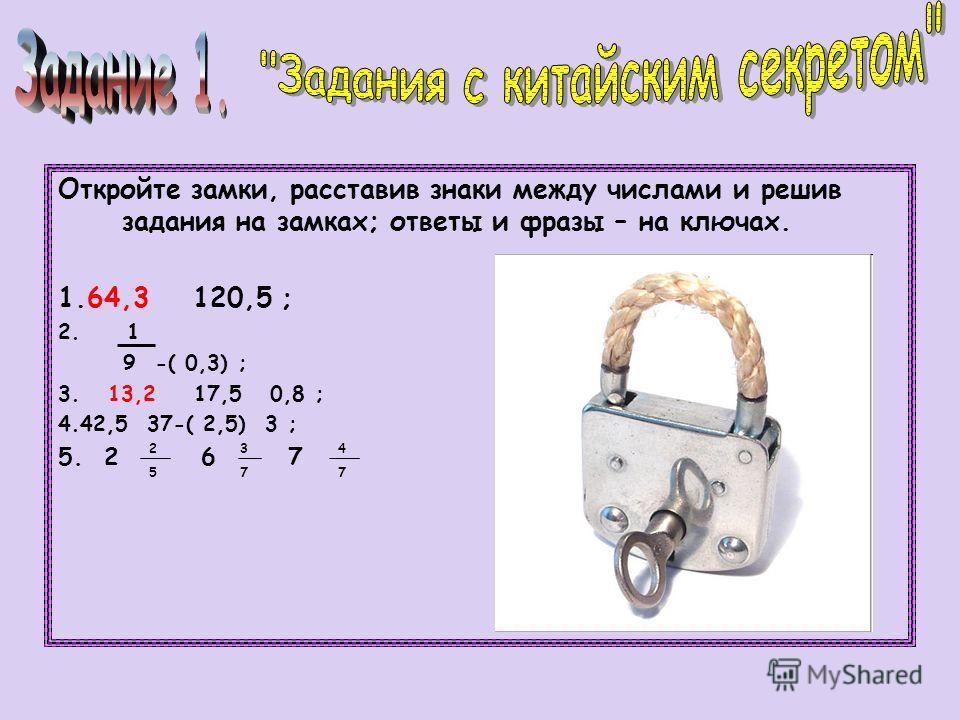 Откройте замки, расставив знаки между числами и решив задания на замках; ответы и фразы – на ключах. 1.64,3 120,5 ; 2. 1 9 -( 0,3) ; 3. 13,2 17,5 0,8 ; 4.42,5 37-( 2,5) 3 ; 5. 2 6 7 2525 3737 4747