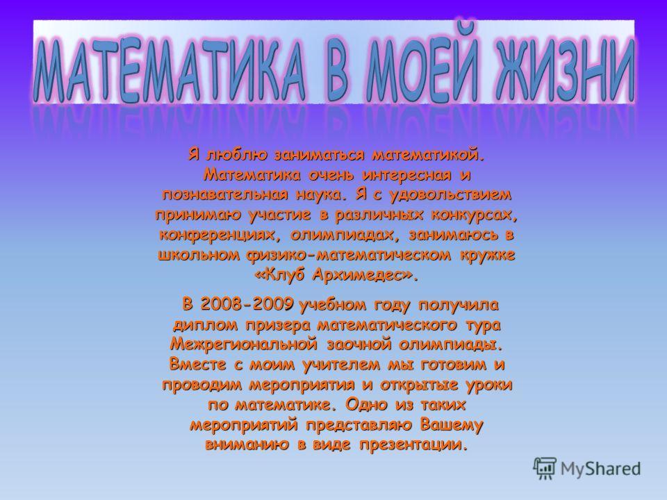 Я люблю заниматься математикой. Математика очень интересная и познавательная наука. Я с удовольствием принимаю участие в различных конкурсах, конференциях, олимпиадах, занимаюсь в школьном физико-математическом кружке «Клуб Архимедес». В 2008-2009 уч